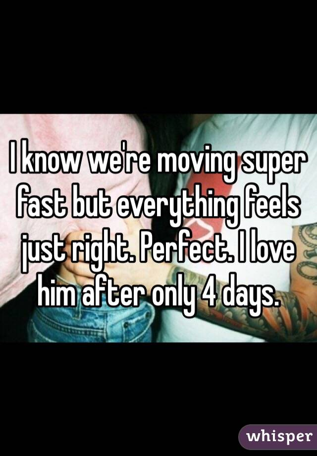 I know we're moving super fast but everything feels just right. Perfect. I love him after only 4 days.