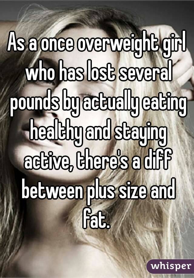 As a once overweight girl who has lost several pounds by actually eating healthy and staying active, there's a diff between plus size and fat.