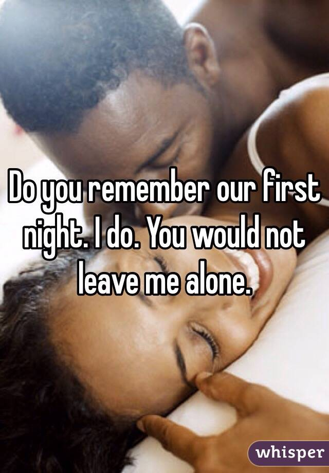 Do you remember our first night. I do. You would not leave me alone.