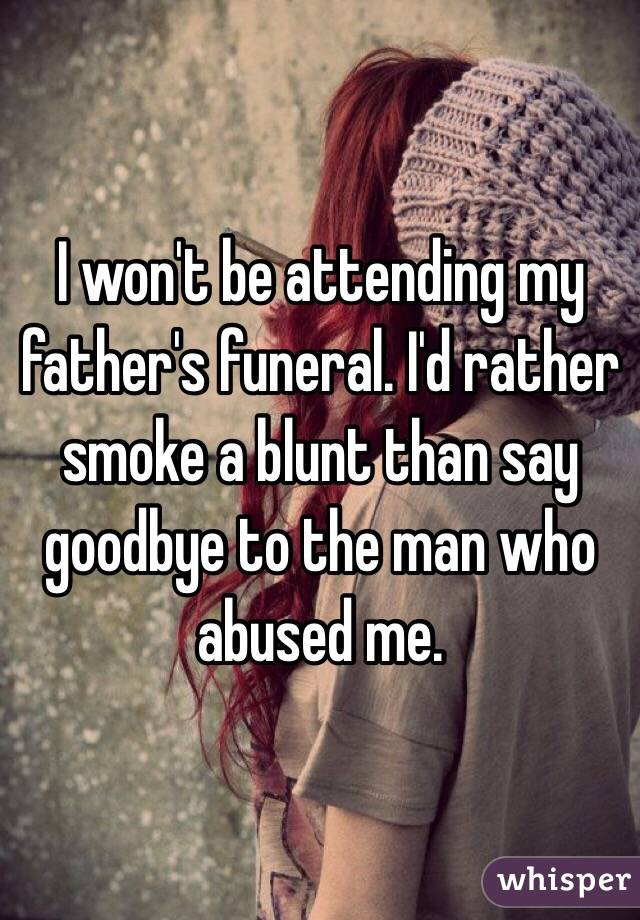 I won't be attending my father's funeral. I'd rather smoke a blunt than say goodbye to the man who abused me.
