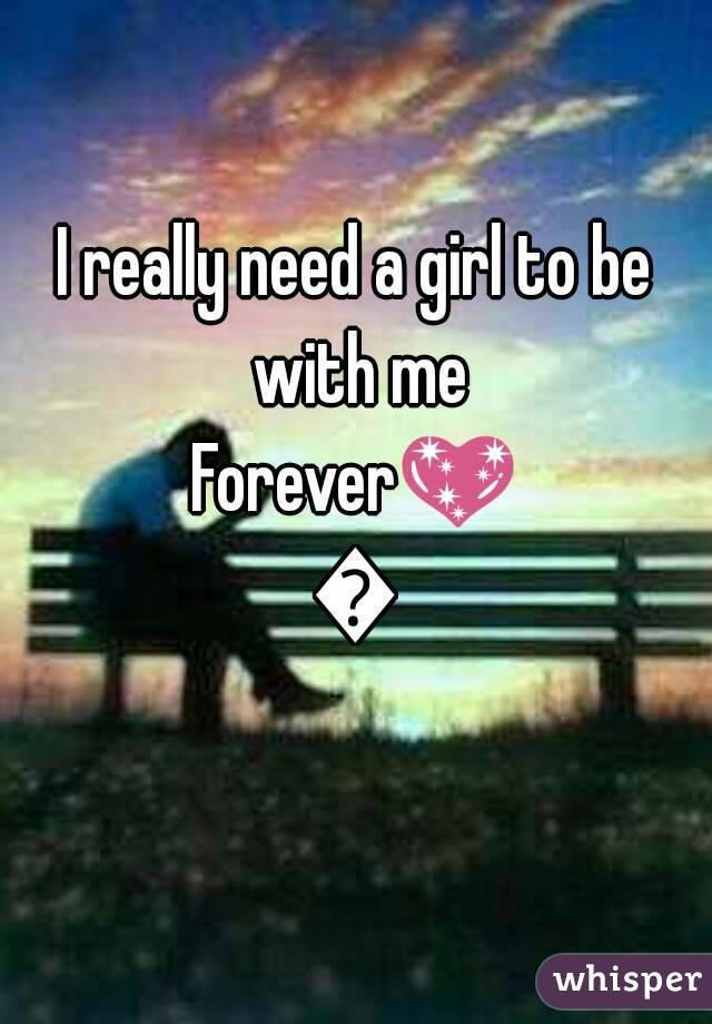 I really need a girl to be with me Forever💖💖