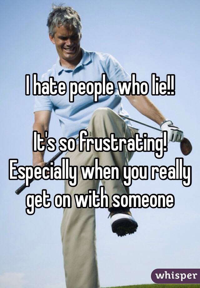 I hate people who lie!!   It's so frustrating! Especially when you really get on with someone