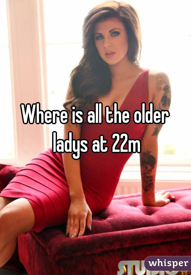 Where is all the older ladys at 22m