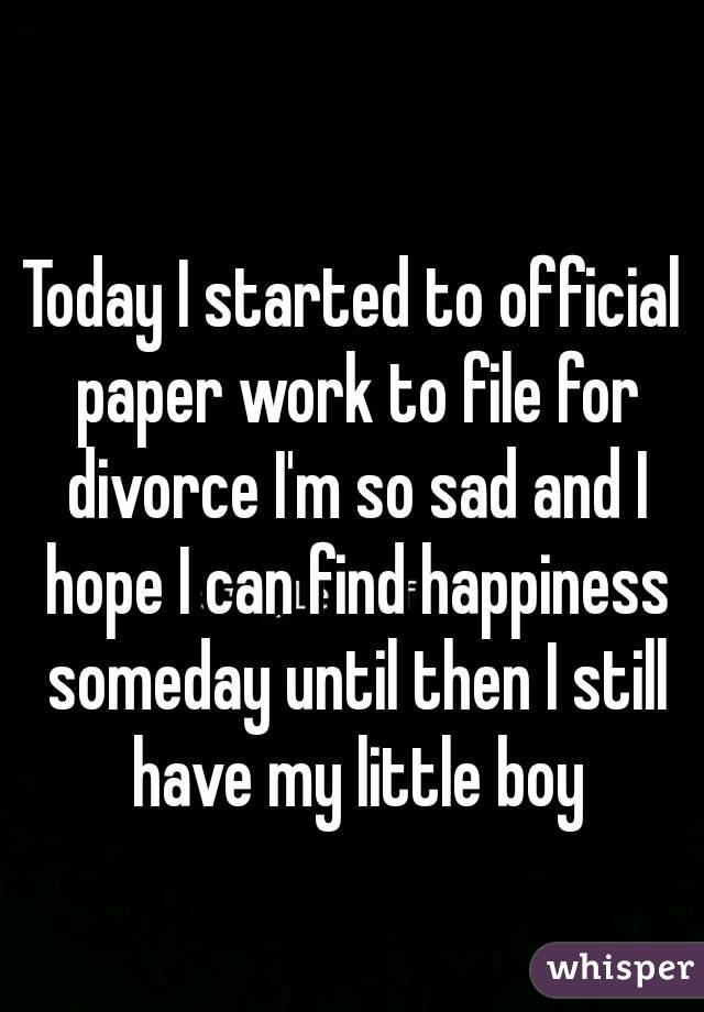 Today I started to official paper work to file for divorce I'm so sad and I hope I can find happiness someday until then I still have my little boy
