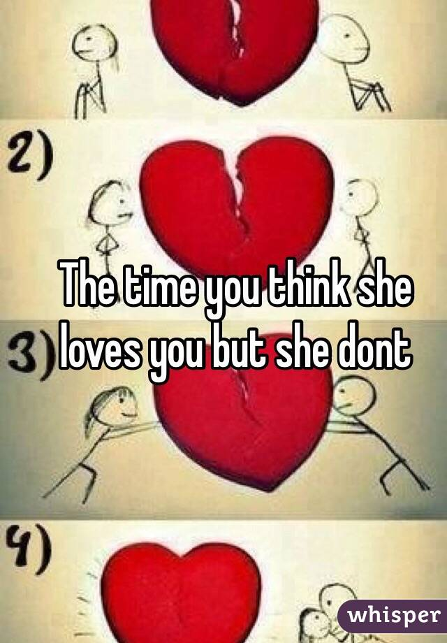 The time you think she loves you but she dont