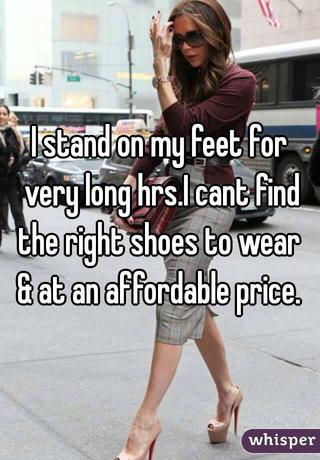 I stand on my feet for very long hrs.I cant find the right shoes to wear  & at an affordable price.