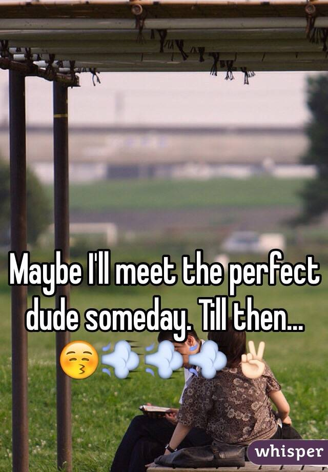 Maybe I'll meet the perfect dude someday. Till then... 😚💨💨💨✌🏻️