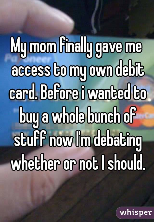 My mom finally gave me access to my own debit card. Before i wanted to buy a whole bunch of stuff now I'm debating whether or not I should.