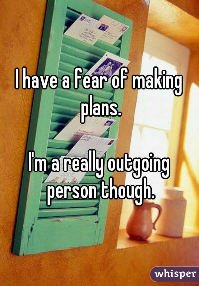 I have a fear of making plans.  I'm a really outgoing person though.
