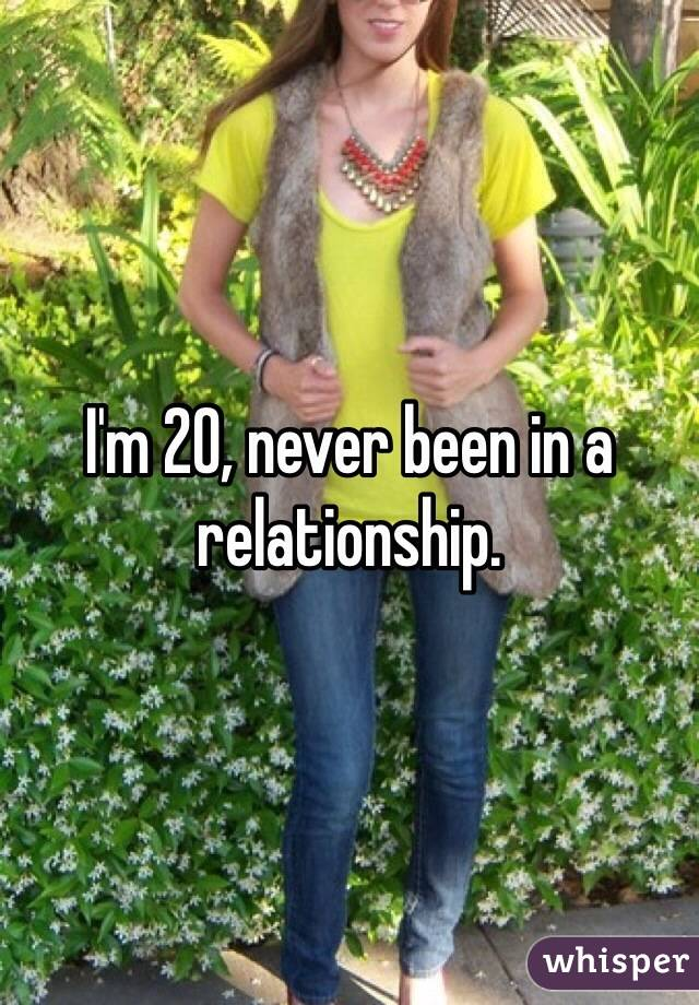 I'm 20, never been in a relationship.