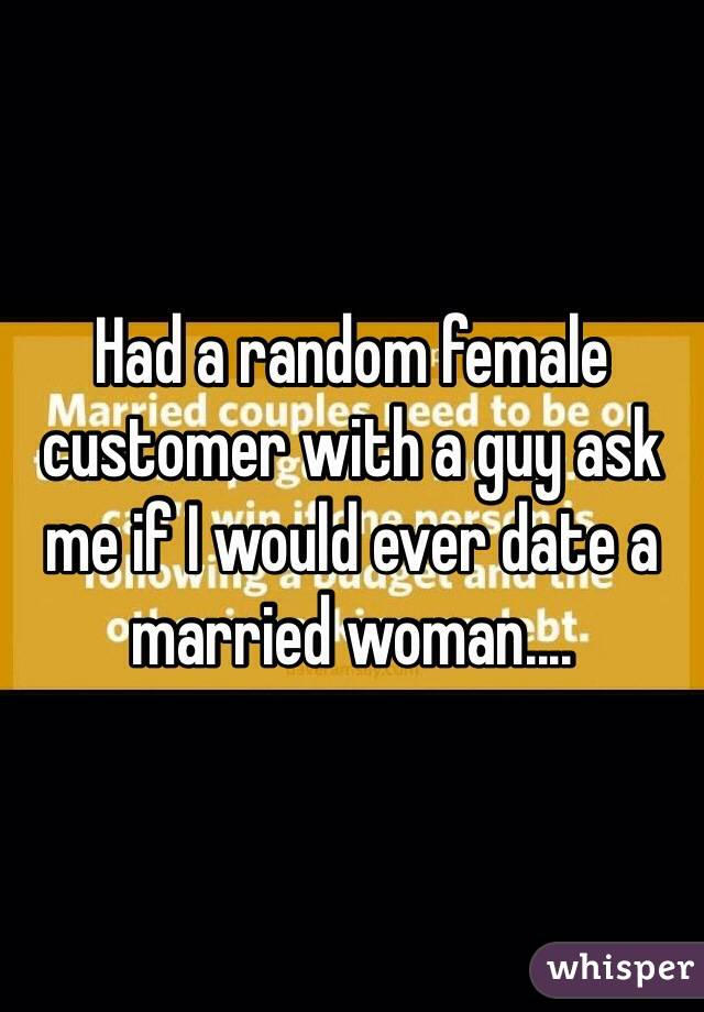 Had a random female customer with a guy ask me if I would ever date a married woman....