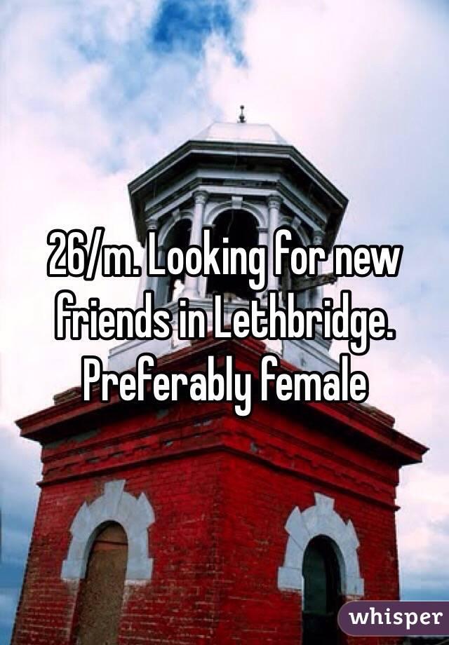 26/m. Looking for new friends in Lethbridge. Preferably female