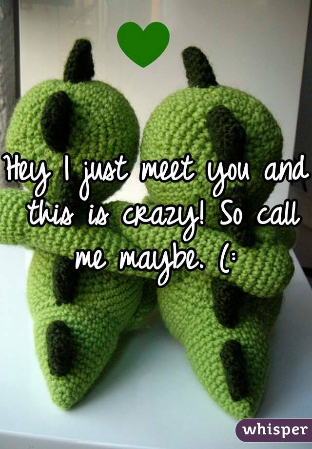 Hey I just meet you and this is crazy! So call me maybe. (: