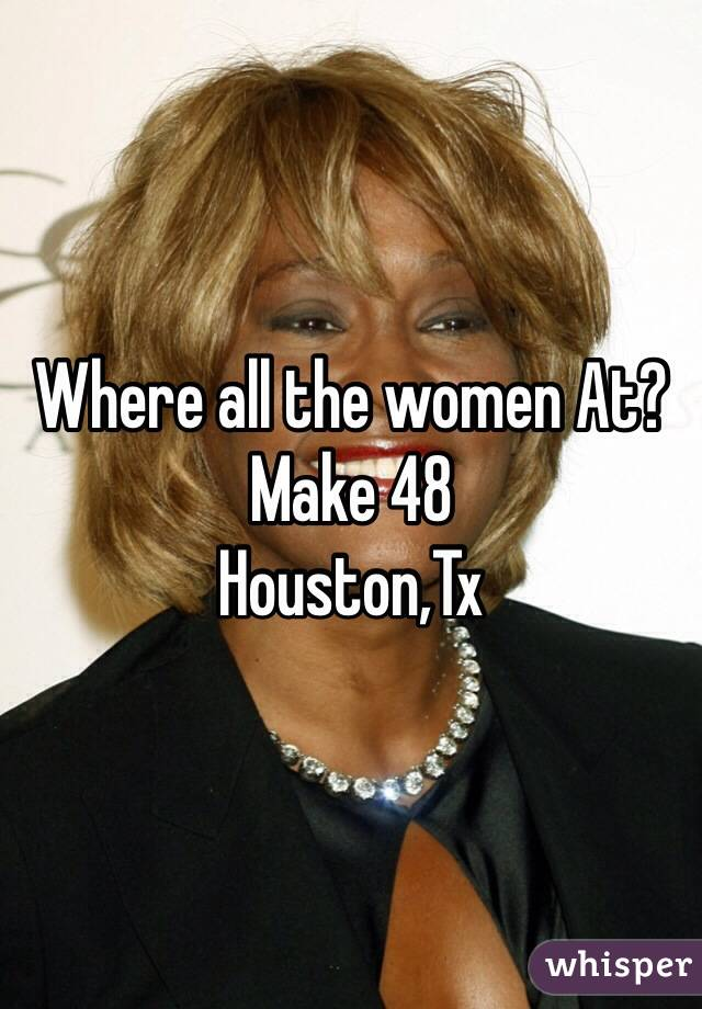Where all the women At? Make 48 Houston,Tx
