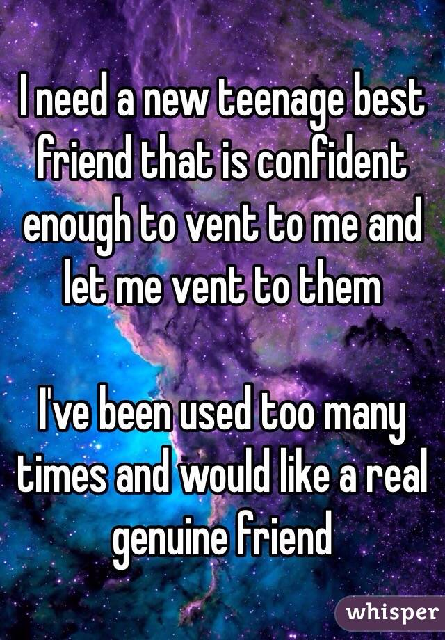 I need a new teenage best friend that is confident enough to vent to me and let me vent to them  I've been used too many times and would like a real genuine friend