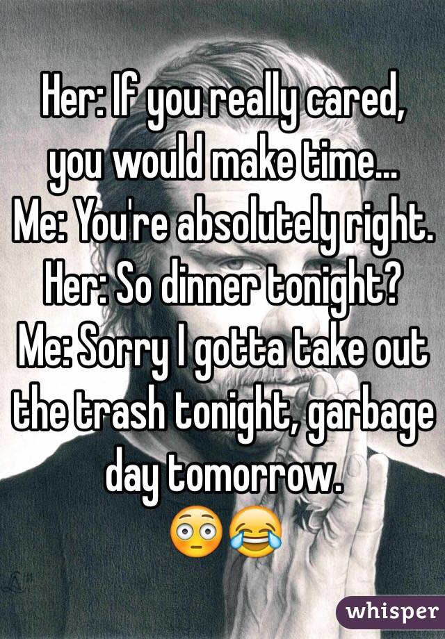 Her: If you really cared, you would make time... Me: You're absolutely right. Her: So dinner tonight? Me: Sorry I gotta take out the trash tonight, garbage day tomorrow. 😳😂