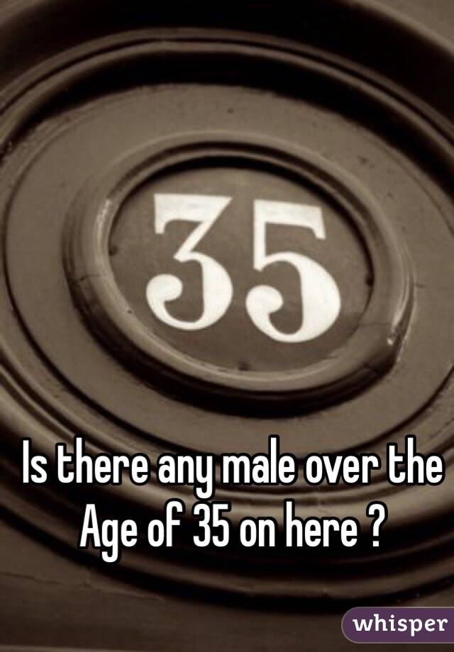 Is there any male over the  Age of 35 on here ?