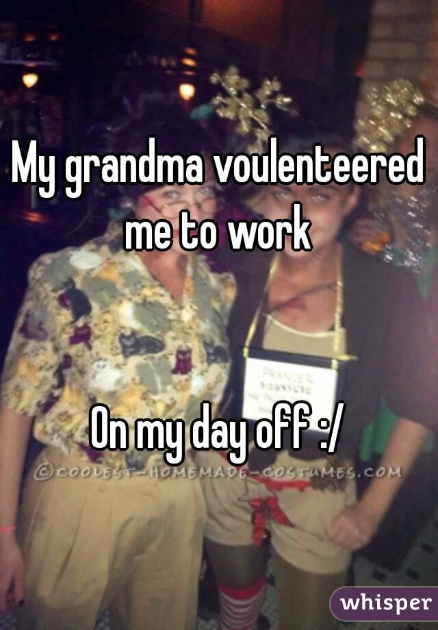 My grandma voulenteered me to work    On my day off :/