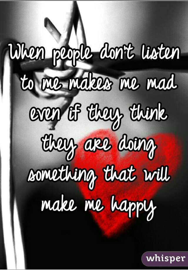 When people don't listen to me makes me mad even if they think they are doing something that will make me happy