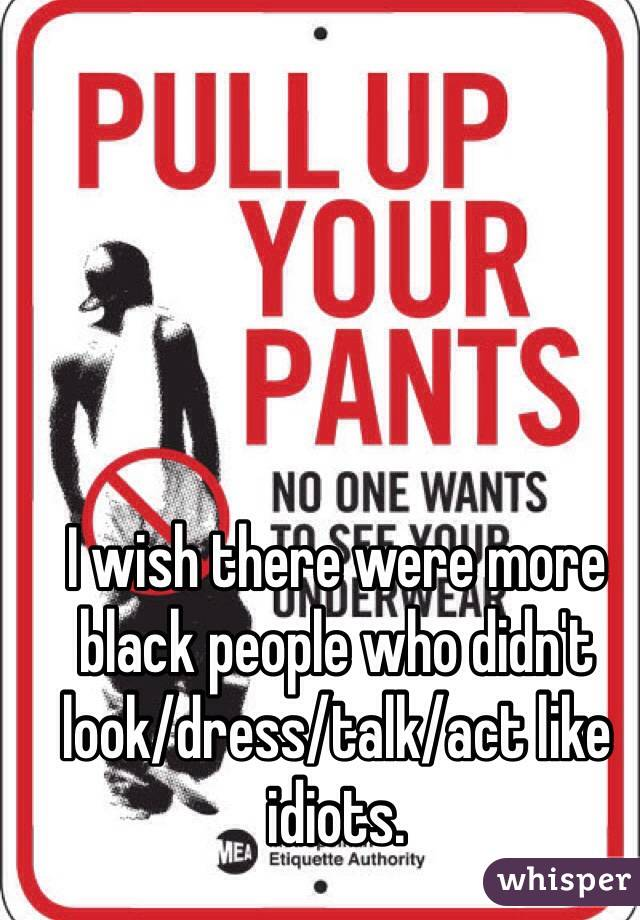 I wish there were more black people who didn't look/dress/talk/act like idiots.
