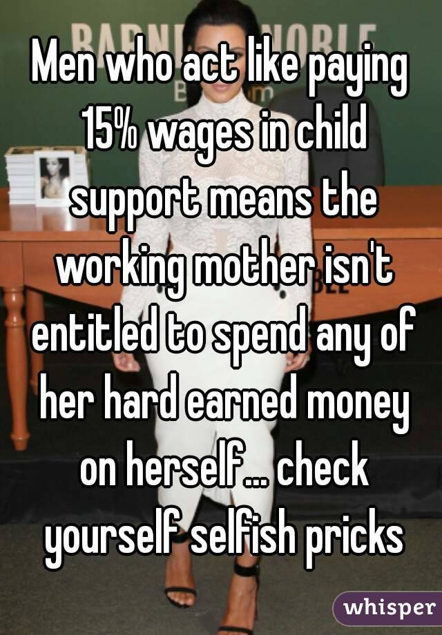 Men who act like paying 15% wages in child support means the working mother isn't entitled to spend any of her hard earned money on herself... check yourself selfish pricks