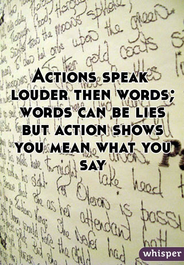 Actions speak louder then words; words can be lies but action shows you mean what you say