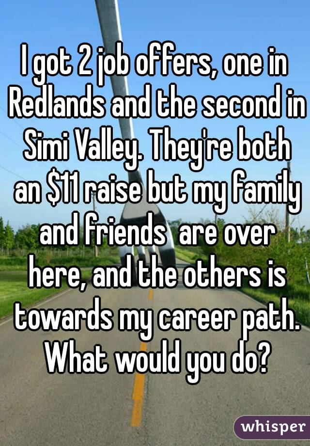 I got 2 job offers, one in Redlands and the second in Simi Valley. They're both an $11 raise but my family and friends  are over here, and the others is towards my career path. What would you do?