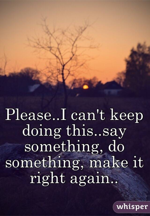 Please..I can't keep doing this..say something, do something, make it right again..