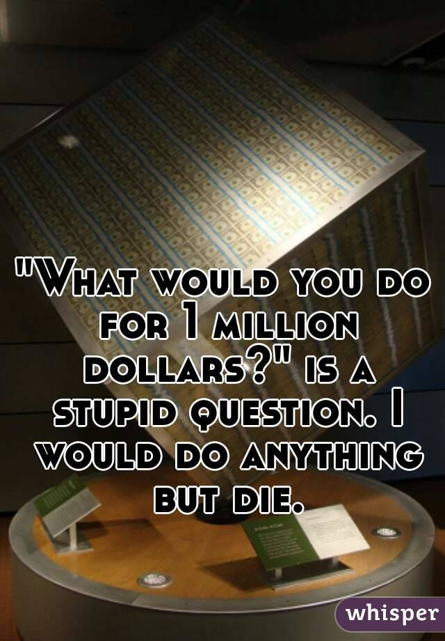 """""""What would you do for 1 million dollars?"""" is a stupid question. I would do anything but die."""
