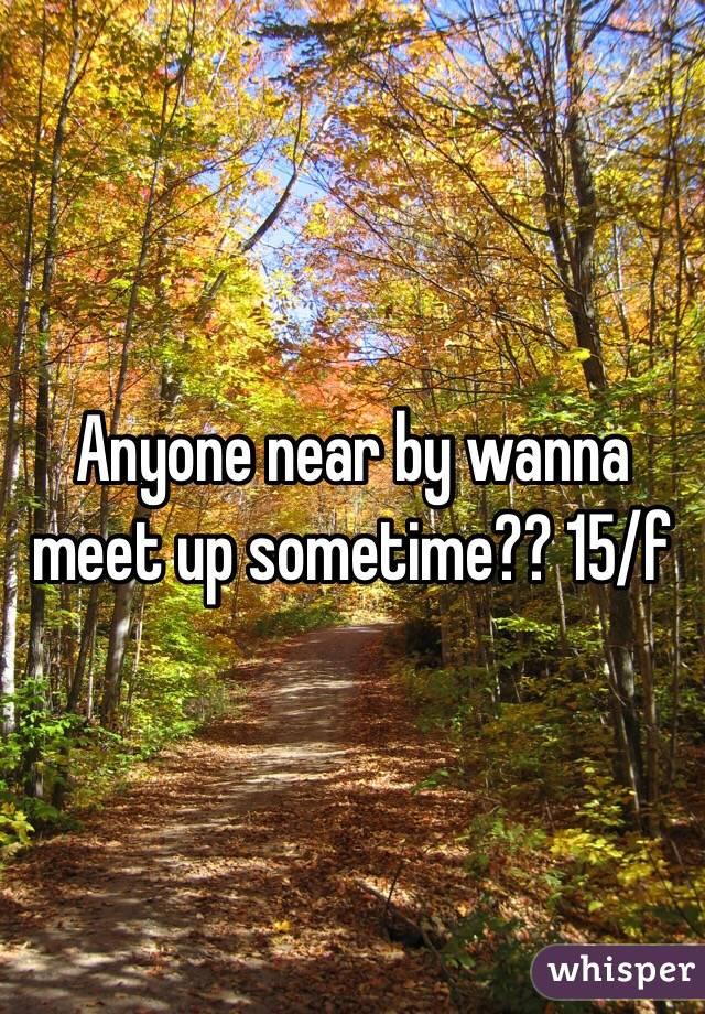 Anyone near by wanna meet up sometime?? 15/f