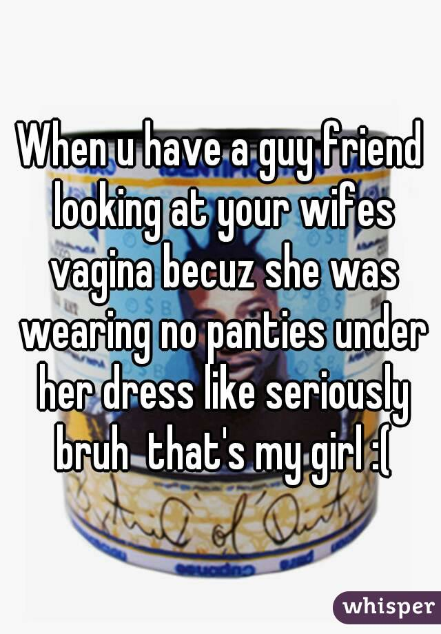 When u have a guy friend looking at your wifes vagina becuz she was wearing no panties under her dress like seriously bruh  that's my girl :(