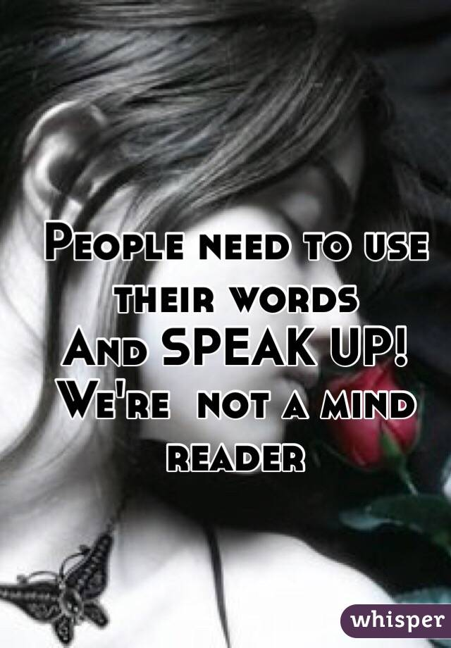 People need to use their words  And SPEAK UP! We're  not a mind reader