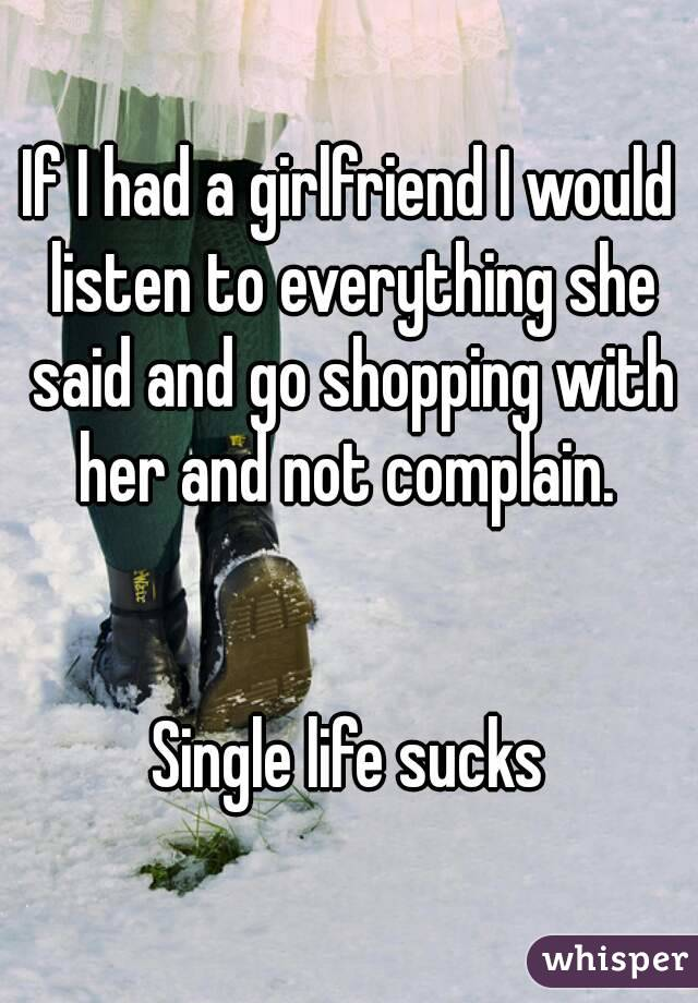 If I had a girlfriend I would listen to everything she said and go shopping with her and not complain.    Single life sucks
