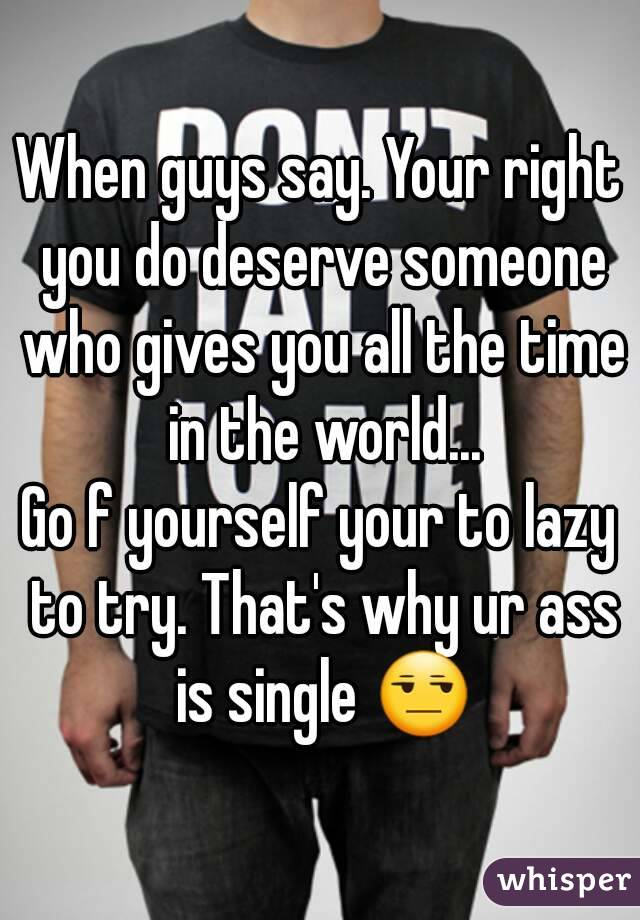 When guys say. Your right you do deserve someone who gives you all the time in the world... Go f yourself your to lazy to try. That's why ur ass is single 😒