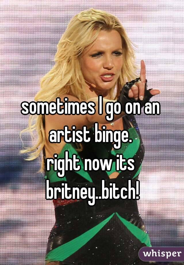 sometimes I go on an artist binge.  right now its britney..bitch!