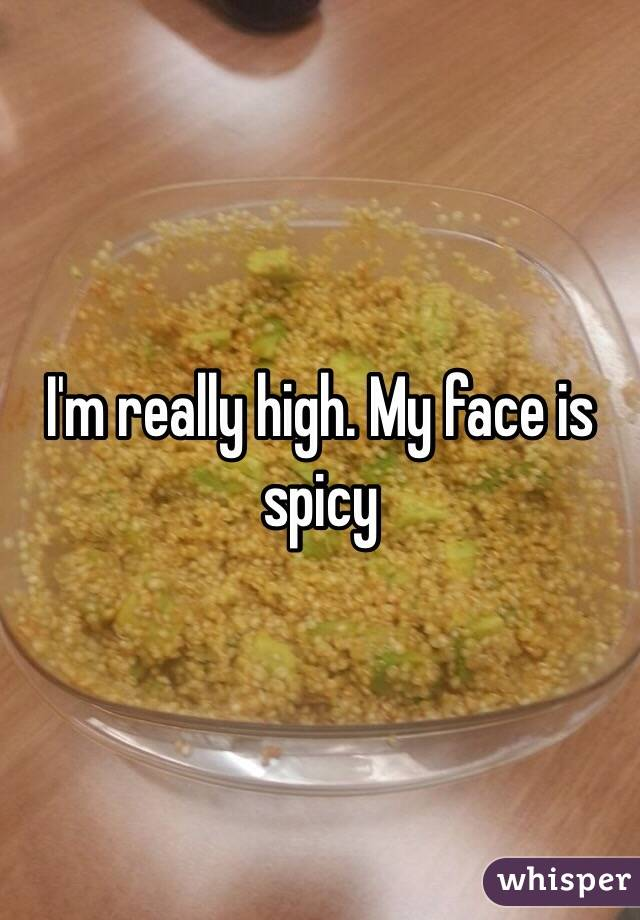 I'm really high. My face is spicy