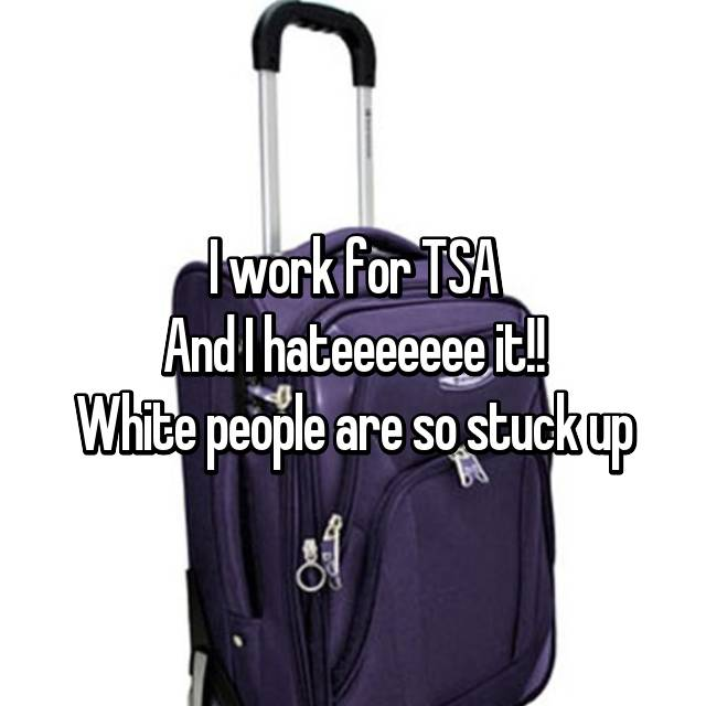 I work for TSA And I hateeeeeee it!! White people are so stuck up