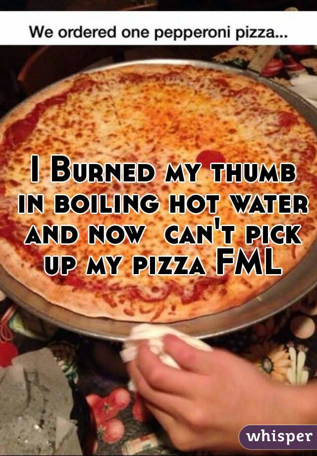 I Burned my thumb in boiling hot water and now  can't pick up my pizza FML