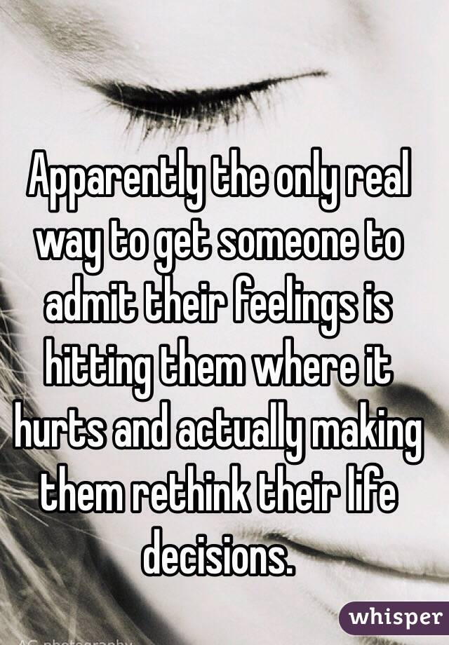 Apparently the only real way to get someone to admit their feelings is hitting them where it hurts and actually making them rethink their life decisions.