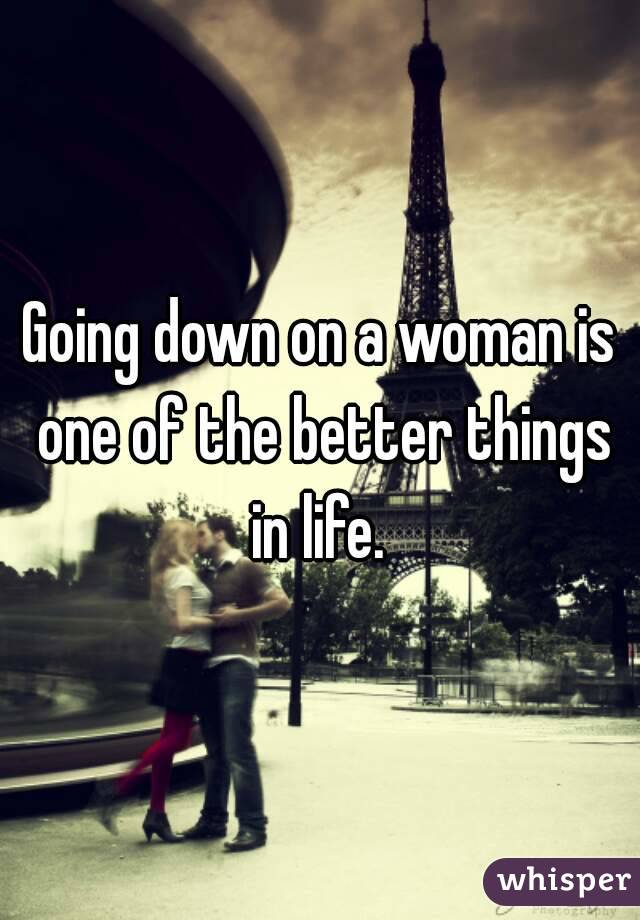 Going down on a woman is one of the better things in life.