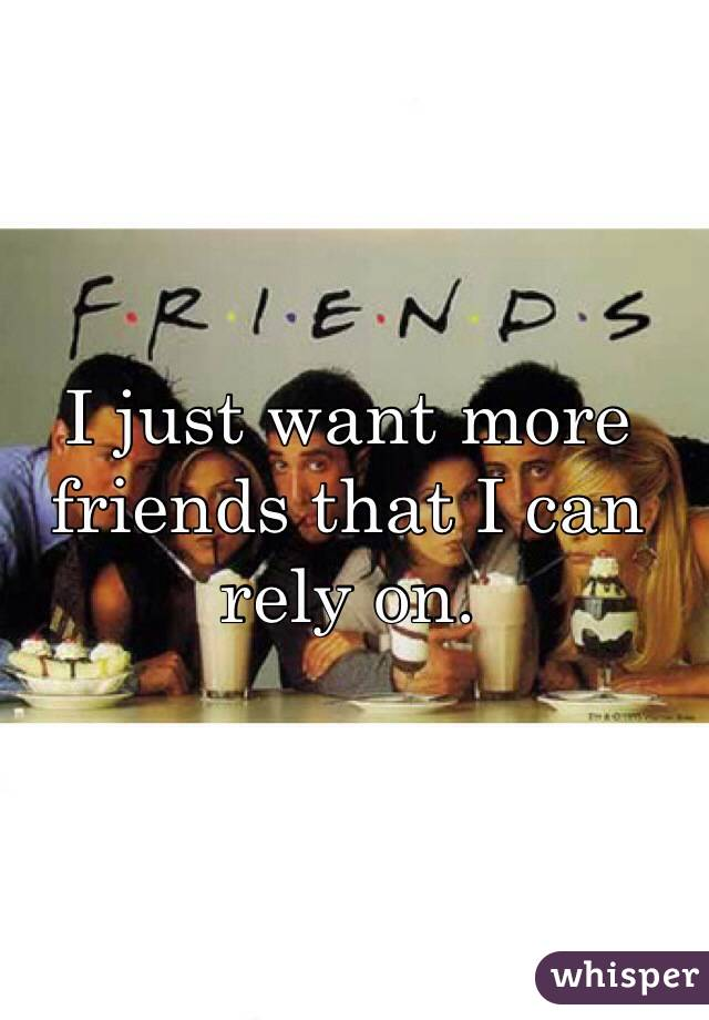 I just want more friends that I can rely on.