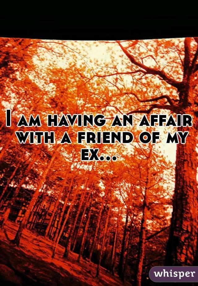 I am having an affair with a friend of my ex...