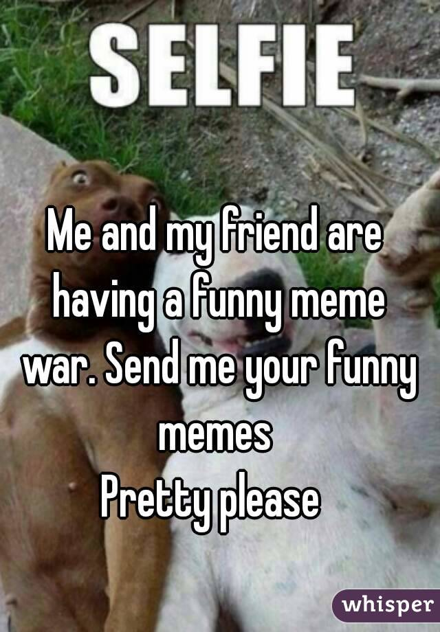 Me and my friend are having a funny meme war. Send me your funny memes  Pretty please