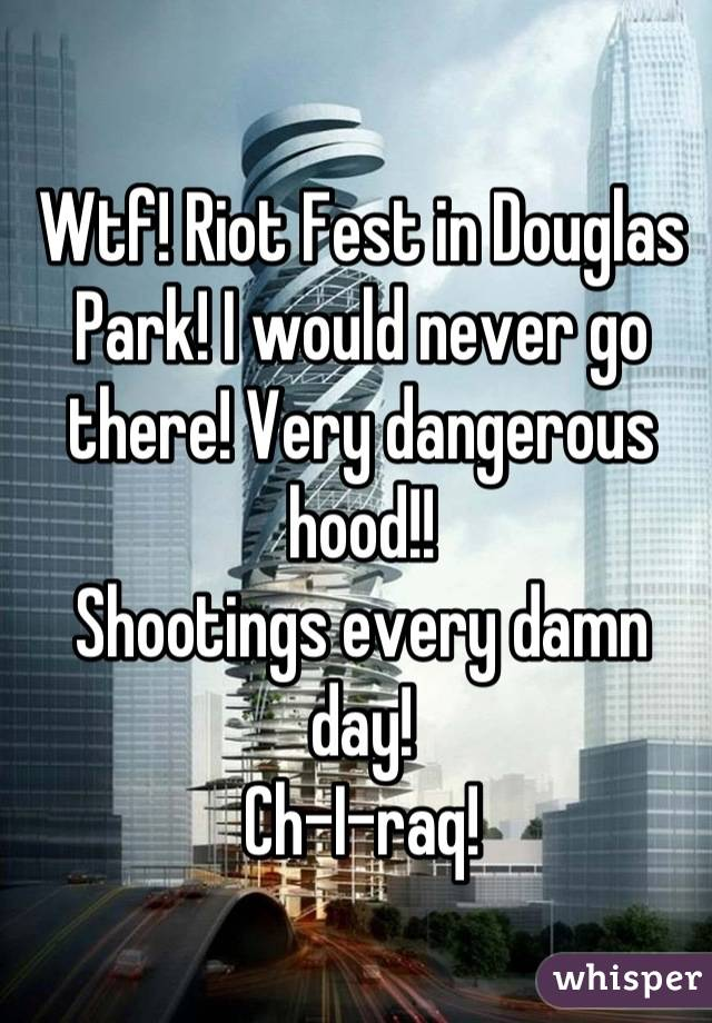 Wtf! Riot Fest in Douglas Park! I would never go there! Very dangerous hood!!  Shootings every damn day!  Ch-I-raq!