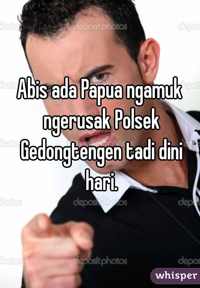 Abis ada Papua ngamuk ngerusak Polsek Gedongtengen tadi dini hari.