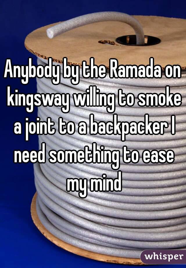 Anybody by the Ramada on kingsway willing to smoke a joint to a backpacker I need something to ease my mind