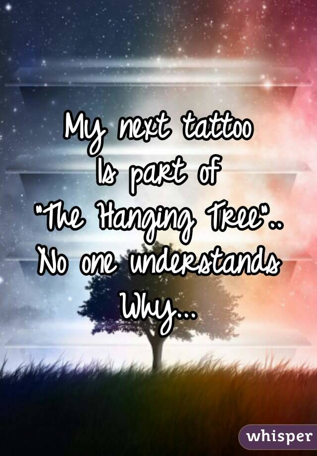 """My next tattoo Is part of """"The Hanging Tree"""".. No one understands Why..."""