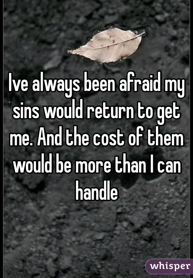 Ive always been afraid my sins would return to get me. And the cost of them would be more than I can handle