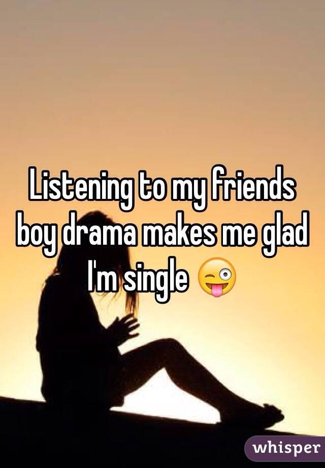 Listening to my friends boy drama makes me glad I'm single 😜