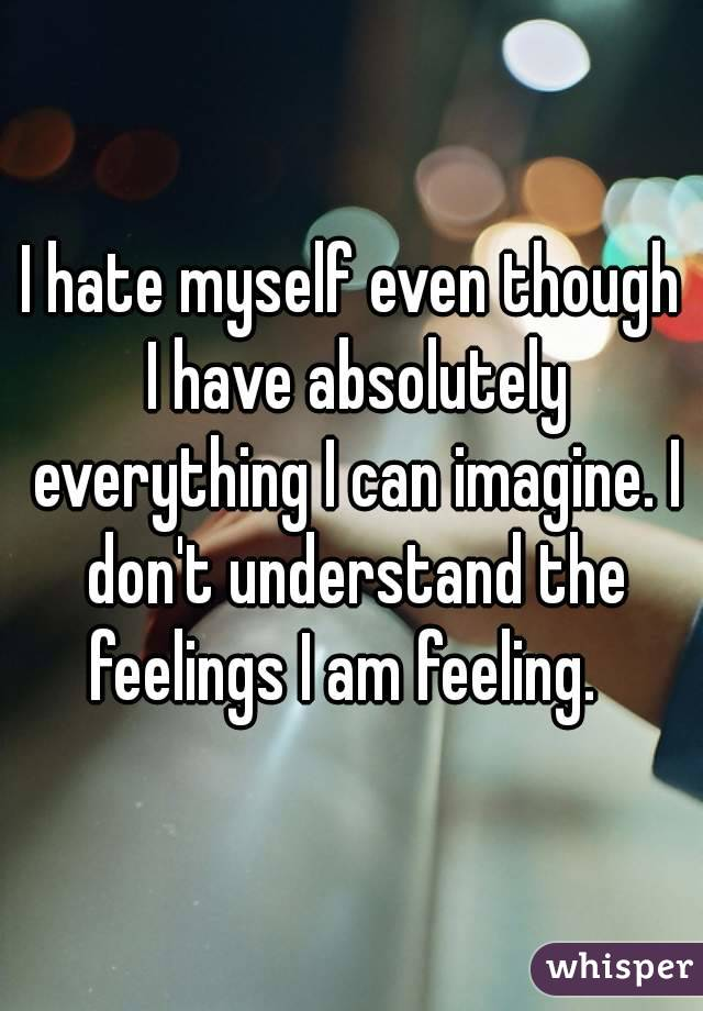 I hate myself even though I have absolutely everything I can imagine. I don't understand the feelings I am feeling.